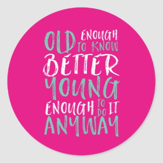 Funny Birthday Quote Old Enough Young Enough Classic Round Sticker