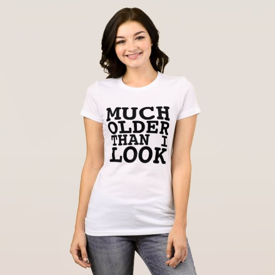 Funny Birthday T-shirts, MUCH OLDER THAN I LOOK T-Shirt