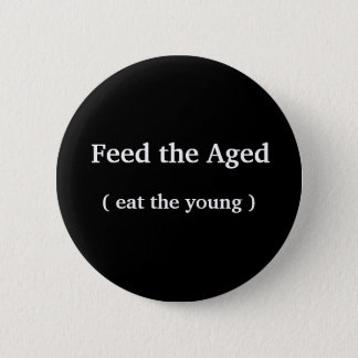 Funny Button - 'Feed the Aged (eat the young)