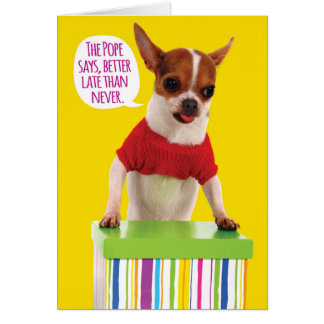 Funny Chihuahua and Pope Quote Belated Birthday Greeting Card