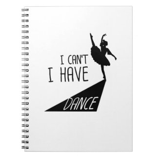 Funny Dancing Ballet Gift I Can't I Have Dance Notebook