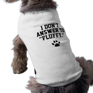 """Funny Dog I Don't Answer to """"Fluffy"""" Shirt"""