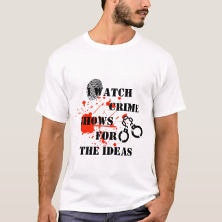 funny I watch crime shows for the ideas tshirt