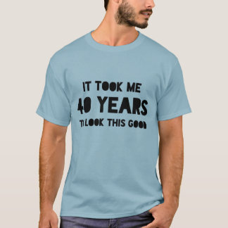"Funny ""It took me 40 years to look this good"" 40th T-Shirt"