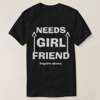 Funny Needs Girlfriend Enquire Above T-Shirt