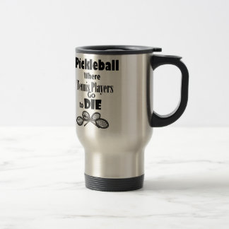 Funny Pickleball Where Tennis Players go to Die Travel Mug