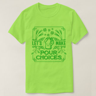 Funny Saint Patricks Irish Beer Pour Choices Green T-Shirt