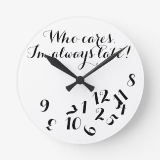 Funny Script Clock, Who Cares I'm Always Late! Round Clock