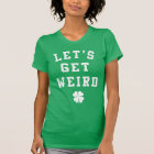 Funny St. Patrick's Day T Shirt - Let's Get Weird