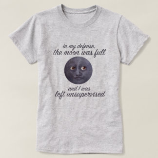 Funny The Moon Was Full & I Was Left Unsupervised T-Shirt
