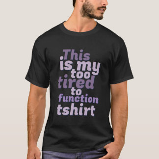 Funny This Is My Too Tired To Function T-shirt