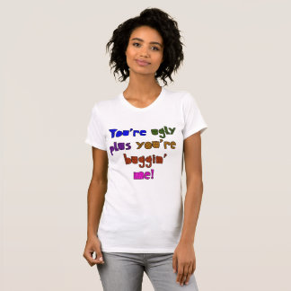 Funny - You're Ugly plus You're Buggin Me T-Shirt