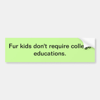 Fur kids don't require college educations. bumper sticker
