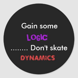 Gain some, LOGIC, ........ Don't skate, DYNAMICS Classic Round Sticker