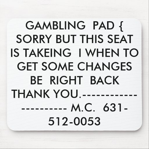 GAMBLING  PAD {  SORRY BUT THIS SEAT IS TAKEING... MOUSE PADS