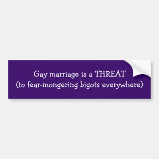 Gay marriage is a THREAT(to fear-mongering bigo... Bumper Sticker