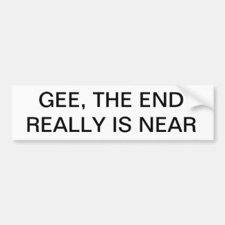 GEE, THE END REALLY IS NEAR Bumper Sticker
