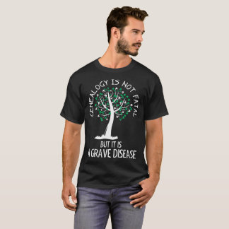 Genealogy is not Fatal A Grave Disease Tshirt