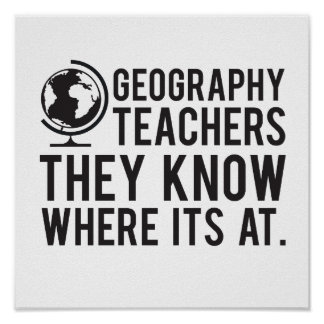 Geography Teachers, they know where it's at. Poster