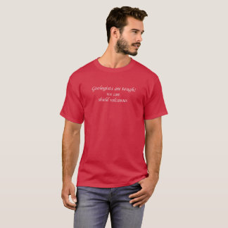 Geologists are tough, we can shield volcanoes T-Shirt