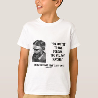 George B. Shaw Do Not Live Forever Not Succeed T-Shirt