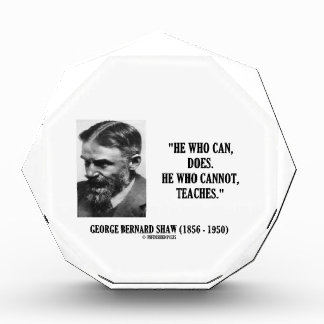 George B. Shaw He Who Can Does Does Not Teaches