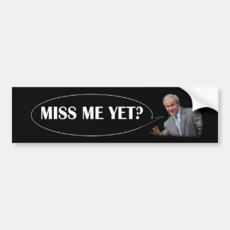George Bush - Miss Me Yet? Bumper Sticker