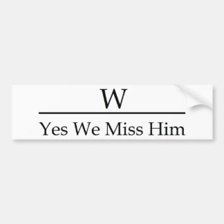 George W Bush miss me yet? Yes we miss him. Bumper Sticker
