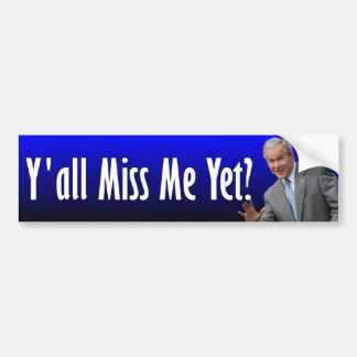 George W. Bush: Y'all Miss Me Yet? Bumper Sticker