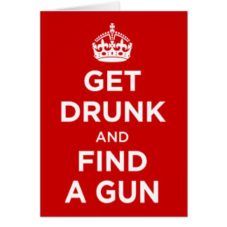 Get Drunk and Find a Gun - Keep Calm Parody Card