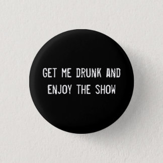 Get me drunk and enjoy the show 1 inch round button