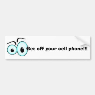 Get off your cell phone!!! bumper sticker