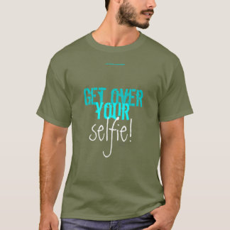 GET OVER YOUR selfie! T-Shirt