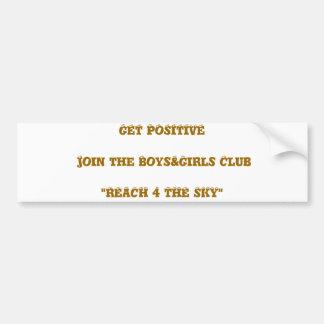 """GET POSITIVE Join the Boys&Girls Club """"REACH 4 ... Bumper Sticker"""