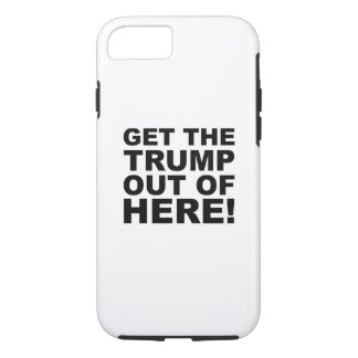 Get The Trump Out Of Here - ANTI TRUMP 2016 ELECTI iPhone 7 Case