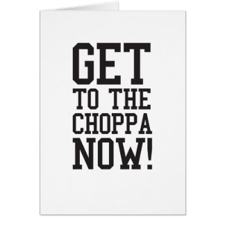 GET TO THE CHOPPA NOW! CARD