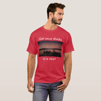 Get Your Ducks In a Row! T-Shirt
