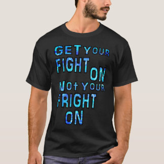 GET Your FIGHT ON Not Your FRIGHT ON T-Shirt