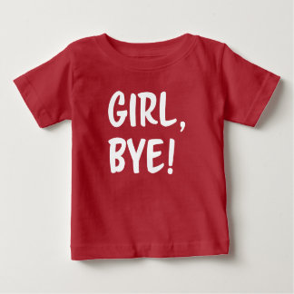 Girl, Bye! Funny saying baby shirt