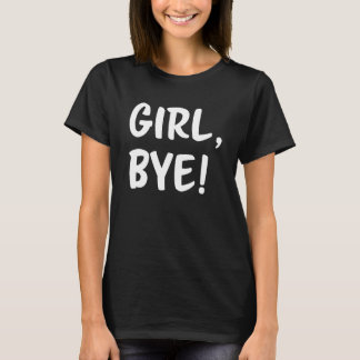 Girl, Bye! Funny women's shirt