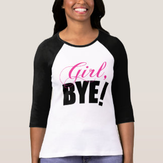 Girl BYE! Sassy Humor T-Shirt