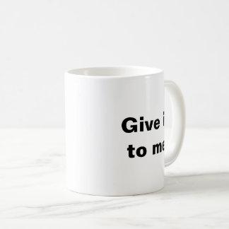 Give it to me now! coffee mug