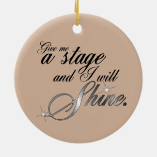 Give Me a Stage and I Will Shine Round Ceramic Ornament