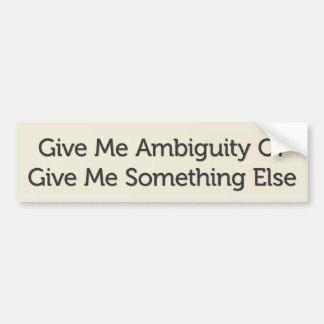 Give Me Ambiguity Or Give Me Something Else Bumper Sticker
