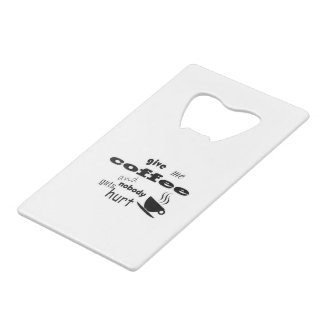 Give me coffee and nobody gets hurt credit card bottle opener