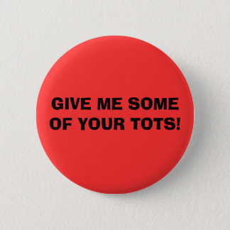 GIVE ME SOME OF YOUR TOTS! 2 INCH ROUND BUTTON