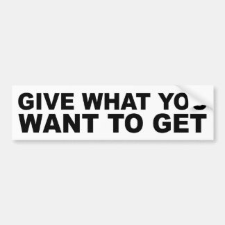 Give What You Want To Get Bumper Sticker