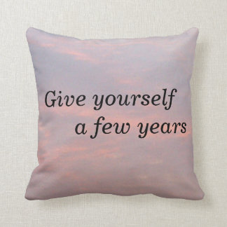 GIVE YOURSELF A FEW YEARS THROW PILLOW