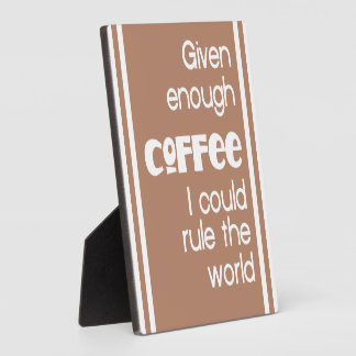 Given Enough Coffee I Could Rule The World Plaque