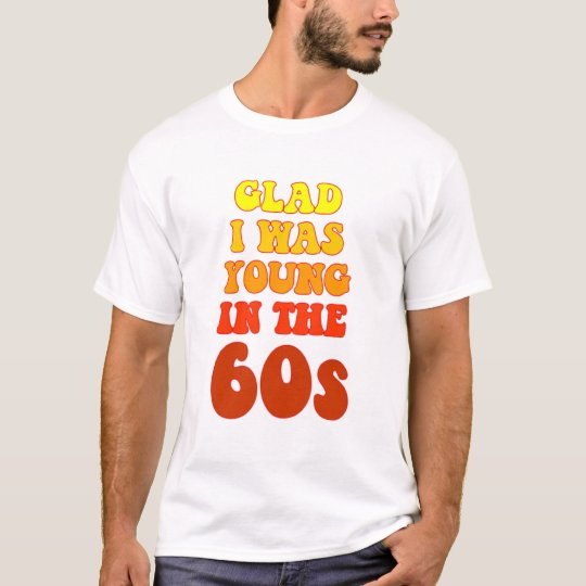 Glad i was young in the 60s T-Shirt